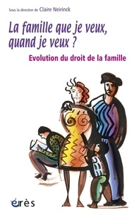 Claire Neirinck et  Collectif - La famille que je veux, quand je veux ? - Evolution du droit de la famille.