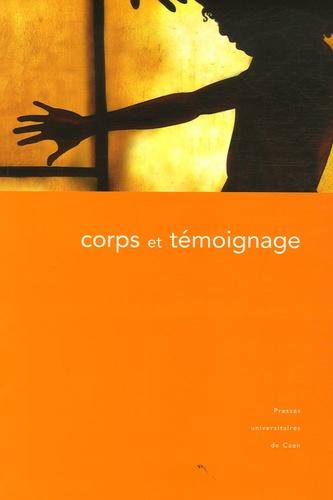 Corps et témoignage. Actes du colloque tenu à la Maison de la recherche en sciences humaines de Caen