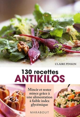 Claire Pinson - 130 recettes antikilos - Mincir et rester mince grâce à une alimentation à faible index glycémique.