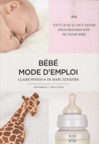 Claire Pinson et Marc Sznajder - Bébé mode d'emploi - Tout ce qu'il faut savoir pour prendre soin de votre bébé.