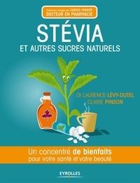 Claire Pinson et Laurence Lévy-Dutel - Stévia et autres sucres naturels - Un concentré de bienfaits pour votre santé et votre beauté.