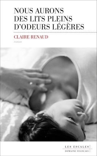 Claire Renaud - Nous aurons des lits pleins d'odeurs légères.