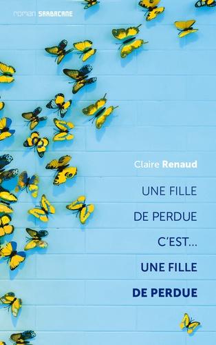 Claire Renaud - Une fille de perdue c'est... une fille de perdue.
