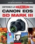 Claire Riou et Jacques Mateos - Obtenez le maximum du Canon EOS 5D Mark III.