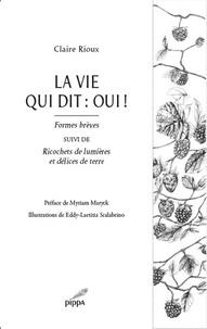 Claire Rioux - La vie qui dit : oui ! - Formes brèves suivi de Ricochets de lumières et délices de terre.