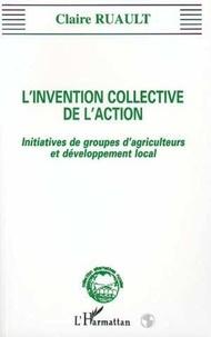 Claire Ruault - L'invention collective de l'action - Initiatives de groupes d'agriculteurs et de développement local.
