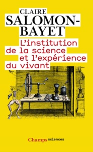 Claire Salomon-Bayet - L'institution de la science et l'expérience du vivant - Méthode et expérience à l'Académie royale des sciences 1666-1793.