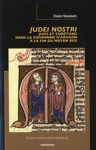 Claire Soussen - Judei Nostri - Juifs et chrétiens dans la couronne d'Aragon à la fin du Moyen Age.