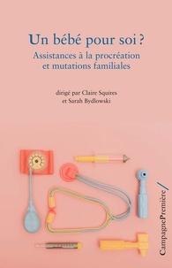 Claire Squires et Sarah Bydlowski - Un bébé pour soi ? - Assistances à la procréation et mutations familiales.