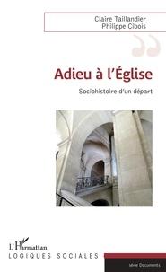 Claire Taillandier et Philippe Cibois - Adieu à l'Eglise - Sociohistoire d'un départ.