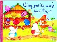 Claire Trévise et Anne Mussenbrock - Cinq petits oeufs pour Pâques.