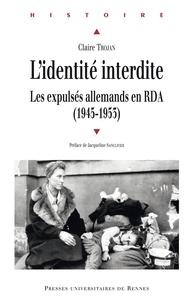Claire Trojan - L'identité interdite - Les expulsés allemands en RDA (1945-1953).