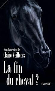 Claire Veillères - La fin du cheval ? - Et ses métamorphoses, de la guerre à la paix, du travail aux loisirs.
