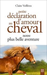 Claire Veillères - Petite déclaration d'amour au cheval - Notre plus belle aventure.