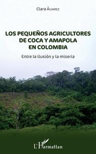 Clara Alvarez - Los pequeños agricultores de coca y amapola en Colombia - Entre la ilusión y la miseria.