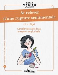 Clara Bigel - Se relever d'une rupture sentimentale - Consoler son coeur brisé et repartir de plus belle.