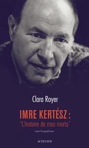 """Clara Royer - Imre Kertesz : """"L'histoire de mes morts"""" - Essai biographique."""