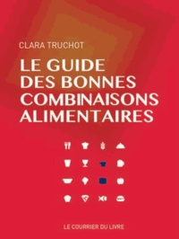 Clara Truchot - Le guide des bonnes combinaisons alimentaires.