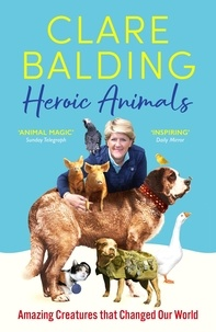 Clare Balding - Heroic Animals - 100 Amazing Creatures Great and Small.