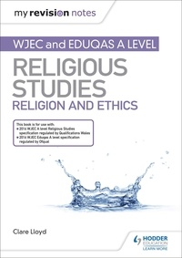 Clare Lloyd - My Revision Notes: WJEC and Eduqas A level Religious Studies Religion and Ethics.