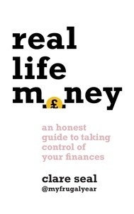 Clare Seal - Real Life Money - An Honest Guide to Taking Control of Your Finances.