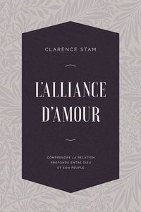 Clarence Stam - L'alliance d'amour - Comprendre la relation profonde entre Dieu et son peuple.