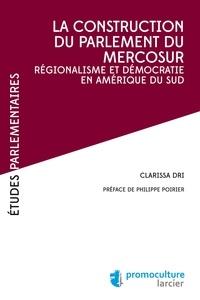 Clarissa Dri - La construction du parlement du Mercosur - Régionalisme et démocratie en Amérique du Sud.
