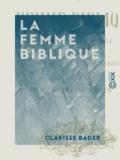 Clarisse Bader - La Femme biblique - Sa vie morale et sociale, sa participation au développement de l'idée religieuse.