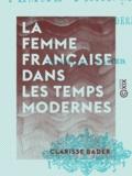 Clarisse Bader - La Femme française dans les temps modernes.