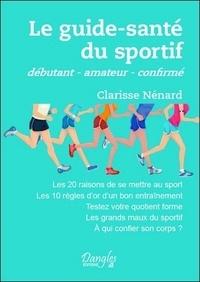 Clarisse Nénard - Le guide-santé du sportif - Débutant, amateur, confirmé.