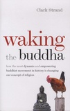Clark Strand - Waking the Buddha - How the Most Dynamic and Empowering Buddhist Movement in History is Changing Our Concept of Religion.
