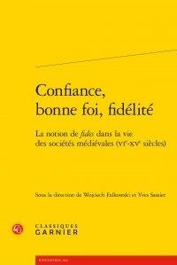 Classiques Garnier - Confiance, bonne foi, fidélité - La notion de fides dans la vie des sociétés médiévales (VIe-XVe siècles).