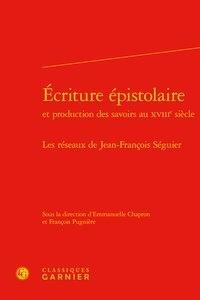 Classiques Garnier - Ecriture épistolaire et production des savoirs au XVIIIe siècle - Les réseaux de Jean-François Séguier.
