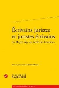 Classiques Garnier - Ecrivains juristes et juristes écrivains du Moyen Age au siècle des Lumières.