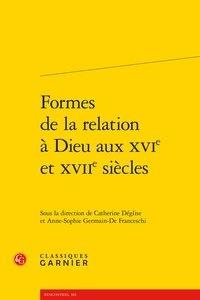 Classiques Garnier - Formes de la relation à Dieu aux XVIe et XVIIe siècles.
