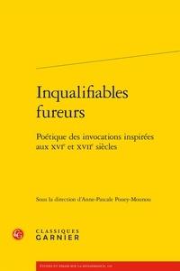 Classiques Garnier - Inqualifiables fureurs - Poétique des invocations inspirées aux XVIe et XVIIe siècles.