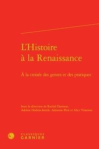 Classiques Garnier - L'histoire à la Renaissance - A la croisée des genres et des pratiques.