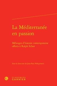Classiques Garnier - La Méditerranée en passion - Mélanges d'histoire contemporaine offerts à Ralph Schor.