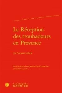 Classiques Garnier - La Réception des troubadours en Provence - XVIe-XVIIIe siècle.