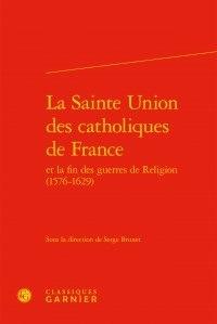 Classiques Garnier - La Sainte Union des catholiques de France et la fin des guerres de Religion (1576-1629).