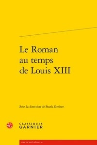 Classiques Garnier - Le roman au temps de Louis XIII.