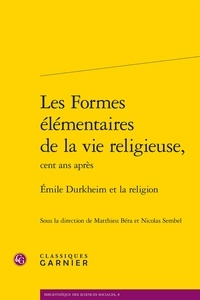 Classiques Garnier - les formes élémentaires de la vie religieuse, cent ans après - Emile Durkheim et la religion.
