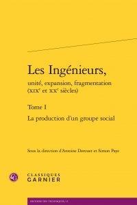 Les Ingénieurs, unité, expansion, fragmentation (XIXe et XXe siècles)- Tome I, La production d'un groupe social -  Classiques Garnier |