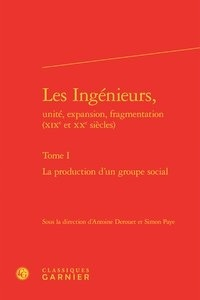 Les Ingénieurs, unité, expansion, fragmentation (XIXe et XXe siècles) - Tome I, La production dun groupe social.pdf