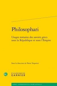 Classiques Garnier - Philosophari - Usages romains des savoirs grecs sous la République et sous l'Empire.