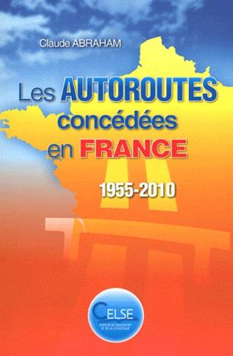 Claude Abraham - Les autoroutes concédées en France (1955-2010).