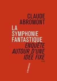 Claude Abromont - La symphonie fantastique - Enquête autour d'une idée fixe.