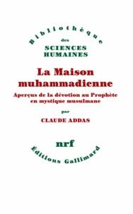 Claude Addas - La Maison muhammadienne - Aperçus de la dévotion au Prophète en mystique musulmane.