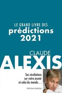 Claude Alexis - Le grand livre des prédictions 2021 - Ses révélations sur votre avenir et celui du monde.
