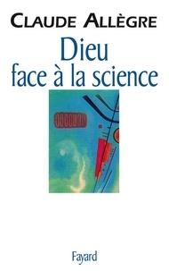 Claude Allègre - Dieu face à la science - Comment peut-on être croyant aujourd'hui ?.